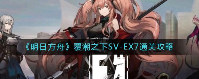 《明日方舟》覆潮之下SV-EX7通关攻略