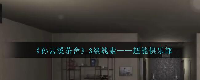 《孙美琪疑案:云溪茶舍》三级线索——超能俱乐部