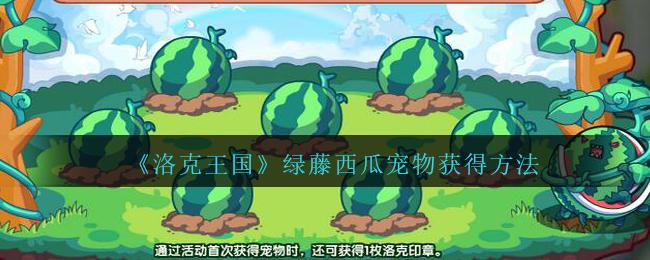 洛克王国绿藤西瓜怎么获得-绿藤西瓜宠物获得方法(图文)