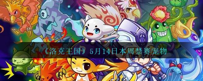 《洛克王国》5月14日本周禁赛宠物