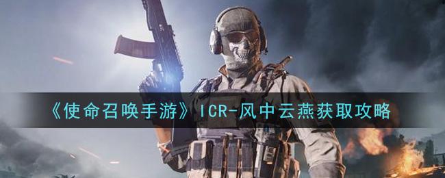《使命召唤手游》ICR-风中云燕获取攻略