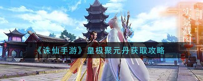 《诛仙手游》皇极聚元丹获取攻略