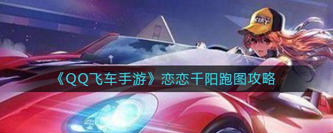 《QQ飞车手游》恋恋千阳跑图攻略