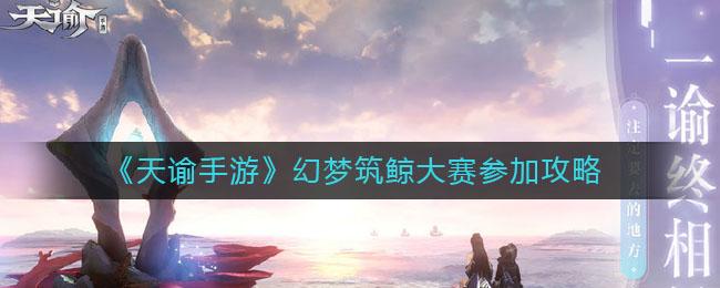 《天谕手游》幻梦筑鲸大赛参加攻略