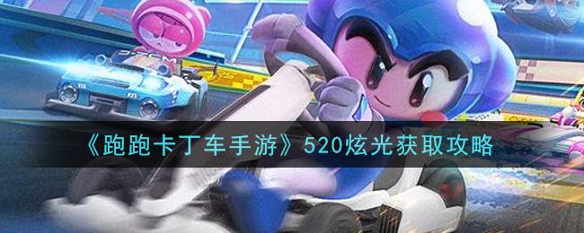 《跑跑卡丁车手游》520炫光获取攻略