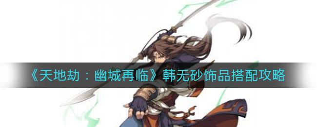 《天地劫:幽城再临》韩无砂饰品搭配攻略