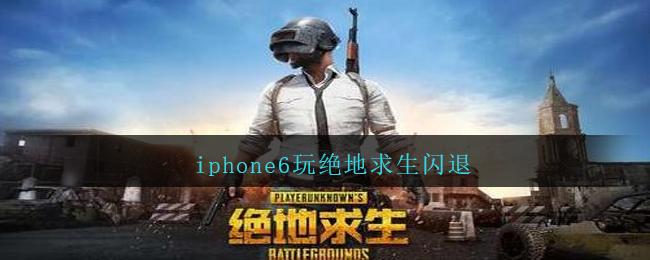 iphone6玩绝地求生闪退