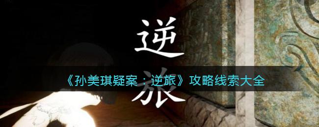 《孙美琪疑案:逆旅》攻略线索大全