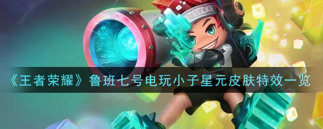 《王者荣耀》鲁班七号电玩小子星元皮肤特效一览