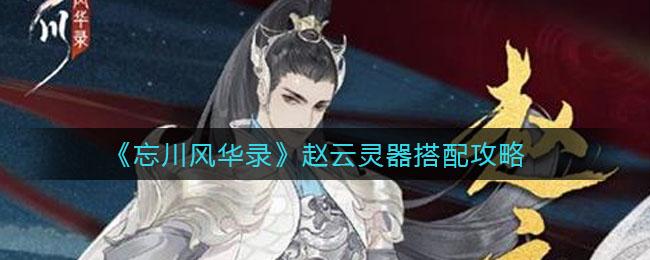 《忘川风华录》赵云灵器搭配攻略