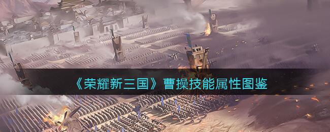 《荣耀新三国》曹操技能属性图鉴