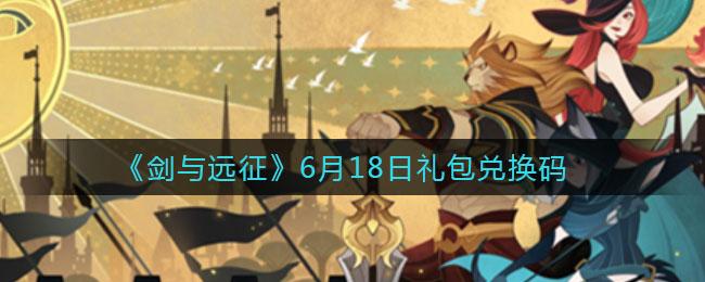 《剑与远征》6月18日礼包兑换码