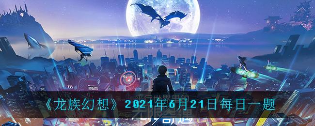 《龙族幻想》2021年6月21日每日一题