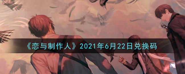 《恋与制作人》2021年6月22日兑换码