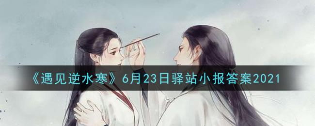 《遇见逆水寒》6月23日驿站小报答案2021