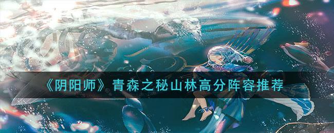 《阴阳师》青森之秘山林高分阵容推荐