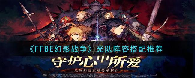《最终幻想:勇气启示录幻影战争》光队阵容推荐