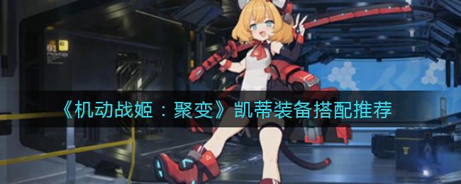 《机动战姬:聚变》凯蒂装备搭配推荐