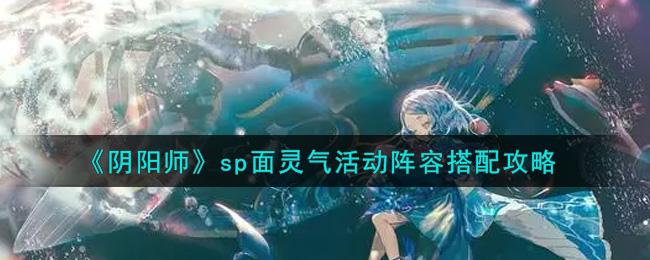 《阴阳师》sp面灵气活动阵容搭配攻略