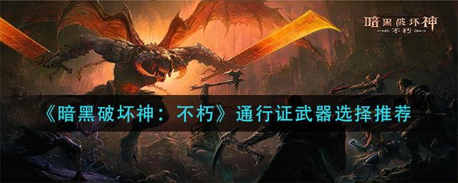 《暗黑破坏神:不朽》通行证武器选择推荐