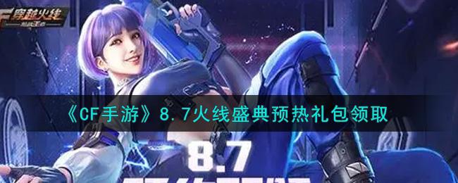 《CF手游》8.7火线盛典预热礼包领取