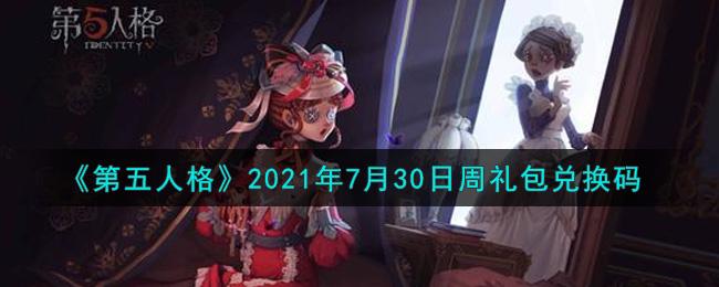 《第五人格》2021年7月30日周礼包兑换码