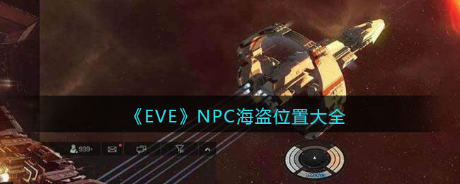 《EVE星战前夜:无烬星河》NPC海盗位置大全