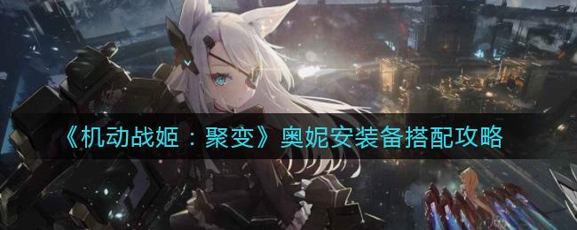 《机动战姬:聚变》奥妮安装备搭配攻略