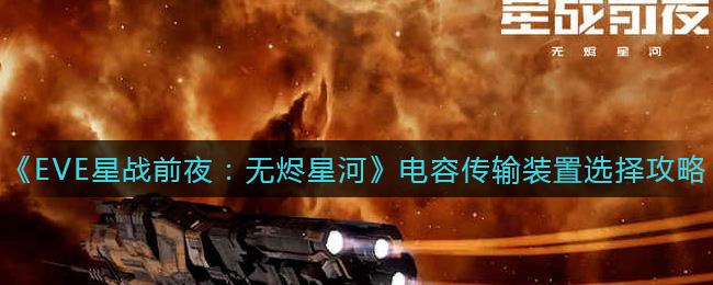 《EVE星战前夜:无烬星河》电容传输装置选择攻略