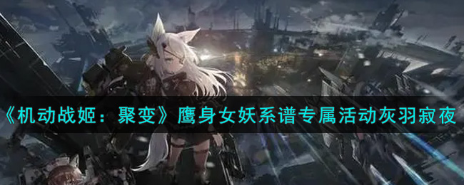 《机动战姬:聚变》鹰身女妖系谱专属活动灰羽寂夜一览