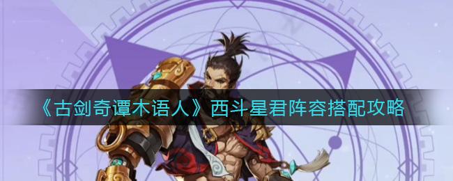 《古剑奇谭木语人》西斗星君阵容搭配攻略