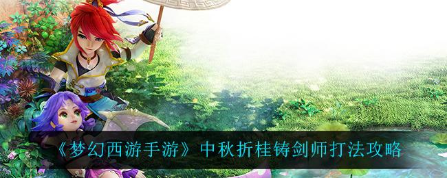 《梦幻西游手游》中秋折桂铸剑师打法攻略