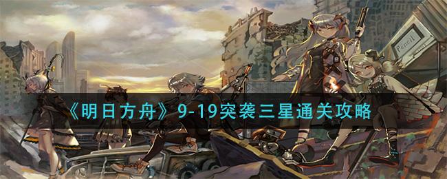 《明日方舟》9-19突袭三星通关攻略