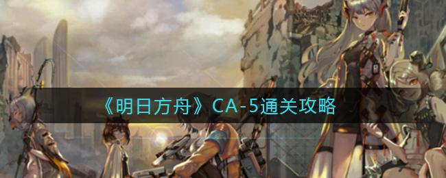 《明日方舟》CA-5通关攻略