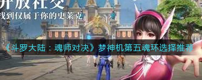 《斗罗大陆:魂师对决》梦神机第五魂环选择推荐