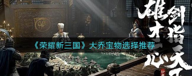 《荣耀新三国》大乔宝物选择推荐