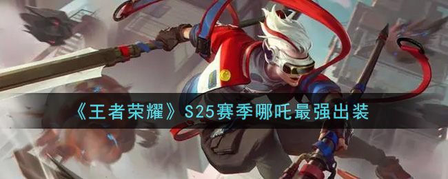 《王者荣耀》S25赛季哪吒最强出装